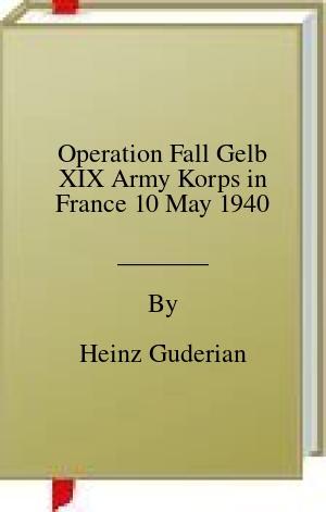 [PDF] [EPUB] Operation Fall Gelb XIX Army Korps in France 10 May 1940 Download by Heinz Guderian