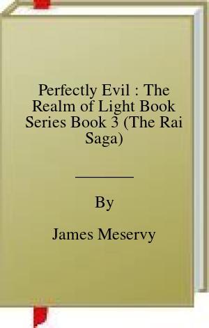 [PDF] [EPUB] Perfectly Evil : The Realm of Light Book Series Book 3 (The Rai Saga) Download by James Meservy