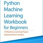 [PDF] [EPUB] Python Machine Learning Workbook for Beginners: 10 Machine Learning Projects Explained from Scratch (Machine Learning and Data Science for Beginners) Download