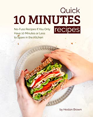 [PDF] [EPUB] Quick 10 Minutes Recipes: No-Fuss Recipes If You Only Have 10 Minutes or Less to Spare in the Kitchen Download by Heston Brown