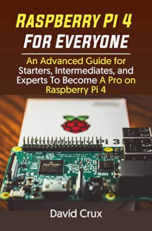 [PDF] [EPUB] Raspberry Pi 4 For Everyone: An Advanced Guide for Starters, Intermediates, and Experts To Become A Pro on Raspberry Pi 4 Download by David Crux