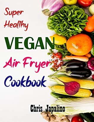 [PDF] [EPUB] SUPER HEALTHY VEGAN AIR FRYER COOKBOOK: Amazing, Quick, Easy and Affordable Weight Loss Recipes to Fry, Bake, Grill, and Roast Download by Chris Japalino