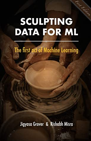 [PDF] [EPUB] Sculpting Data for ML: The first act of Machine Learning Download by Jigyasa Grover
