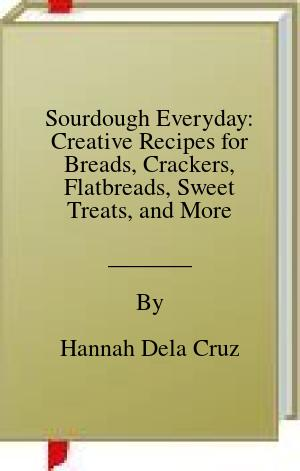 [PDF] [EPUB] Sourdough Everyday: Creative Recipes for Breads, Crackers, Flatbreads, Sweet Treats, and More Download by Hannah Dela Cruz