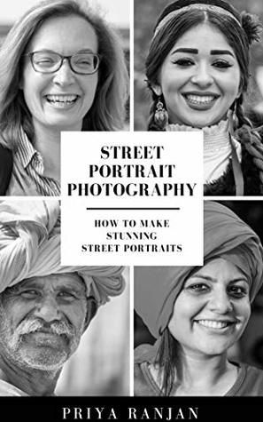 [PDF] [EPUB] Street Portrait Photography: How to make stunning street portraits (Street Photography Book 1) Download by Priya Ranjan