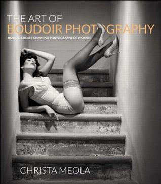 [PDF] [EPUB] The Art of Boudoir Photography: How to Create Stunning Photographs of Women Download by Christa Meola