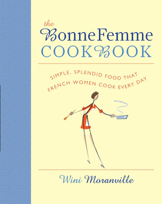 [PDF] [EPUB] The Bonne Femme Cookbook: Simple, Splendid Food That French Women Cook Every Day Download by Wini Moranville