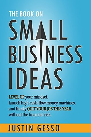 [PDF] [EPUB] The Book on Small Business Ideas: Level up your mindset, launch high-cash-flow money machines, and finally quit your job this year without the financial risk. Download by Justin Gesso