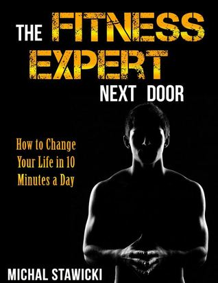 [PDF] [EPUB] The Fitness Expert Next Door: How to Set and Reach Realistic Fitness Goals in 10 Minutes a Day (How to Change Your Life in 10 Minutes a Day) Download by Michal Stawicki