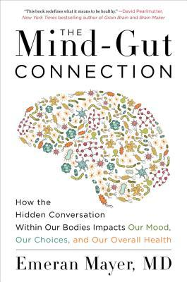 [PDF] [EPUB] The Mind-Gut Connection: How the Hidden Conversation Within Our Bodies Impacts Our Mood, Our Choices, and Our Overall Health Download by Emeran Mayer