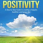 [PDF] [EPUB] The Path to Positivity: A Step by Step Guide to creating a happier, healthier and longer life! Download