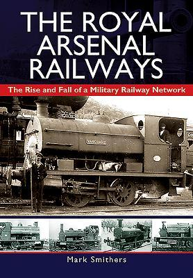 [PDF] [EPUB] The Royal Arsenal Railways: The Rise and Fall of a Military Railway Network Download by Mark Smithers