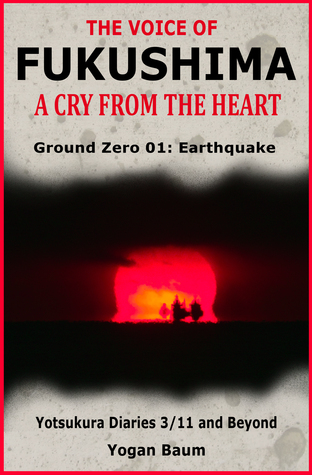 [PDF] [EPUB] The Voice of Fukushima: A Cry From The Heart - Ground Zero 01: Earthquake Download by Yogan Baum