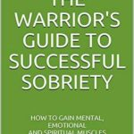 [PDF] [EPUB] The Warrior's Guide To Successful Sobriety: How To Gain Mental, Emotional and Spiritual Muscles Download