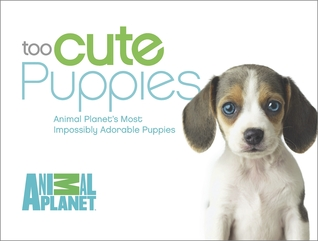 [PDF] [EPUB] Too Cute Puppies: Animal Planet's Most Impossibly Adorable Puppies Download by Animal Planet