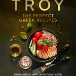 [PDF] [EPUB] Troy – The Perfect Greek Recipes: From Greece With or Without Love! Download