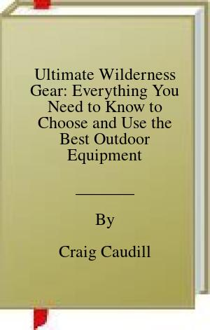 [PDF] [EPUB] Ultimate Wilderness Gear: Everything You Need to Know to Choose and Use the Best Outdoor Equipment Download by Craig Caudill