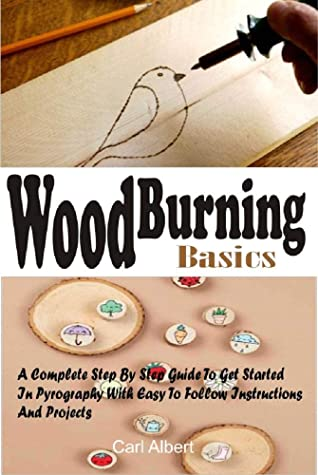 [PDF] [EPUB] WOOD BURNING BASICS: A Complete Step By Step Guide To Get Started In Pyrography With Easy To Follow Instructions And Projects Download by Carl Albert