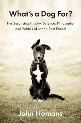 [PDF] [EPUB] What's a Dog For?: The Surprising History, Science, Philosophy, and Politics of Man's Best Friend Download by John Homans
