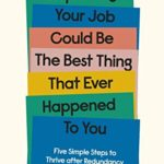 [PDF] [EPUB] Why Losing Your Job Could be the Best Thing That Ever Happened to You: Five Simple Steps to Thrive after Redundancy Download