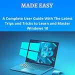 [PDF] [EPUB] Windows 10 Made Easy: A complete user guide with the latest trips and tricks to learn and master windows 10 Download
