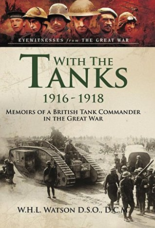 [PDF] [EPUB] With the Tanks 1916-1918: Memoirs of a British Tank Commander in the Great War (Eyewitnesses from the Great War) Download by W.H.L Watson