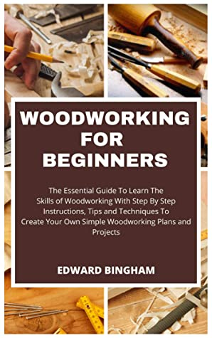 [PDF] [EPUB] Woodworking For Beginners: The Essential Guide To Learn The Skills of Woodworking With Step By Step Instructions, Tips and Techniques To Create Your Own Simple Woodworking Plans And Projects Download by Edward Bingham