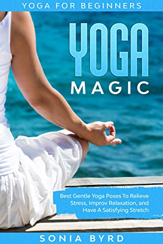 [PDF] [EPUB] Yoga For Beginners: YOGA MAGIC - Best Gentle Yoga Poses To Relieve Stress, Improve Relaxation, and Have A Satisfying Stretch Download by Sonia Byrd