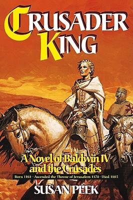 [PDF] [EPUB] Crusader King: A Novel of Baldwin IV and the Crusades Download by Susan Peek